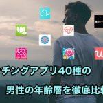マッチングアプリ40種の年齢層を比較!好みの年齢の男性が多いアプリがわかる♡