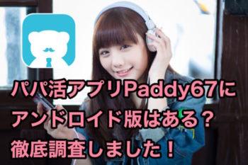 Paddy67アプリにAndroid(アンドロイド)版はある?徹底調査しました!