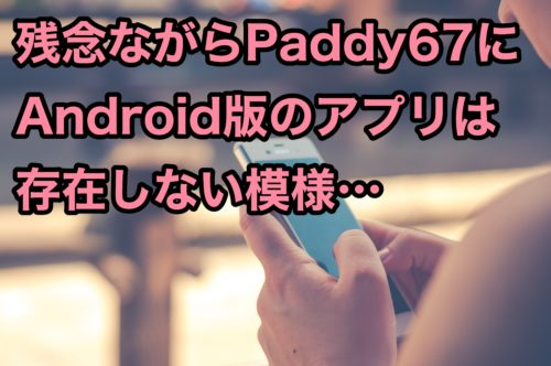 Paddy67Androidアンドロイドアプリなし