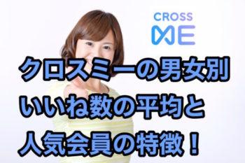 クロスミー(CROSS ME)いいね数の男女別平均と人気会員の特徴6選!