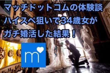 マッチドットコム体験談!ハイスペ狙いで がガチ婚活した結果!