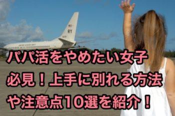 【パパ活やめたい】パパと別れたい女子必見!上手な関係の切り方10選!