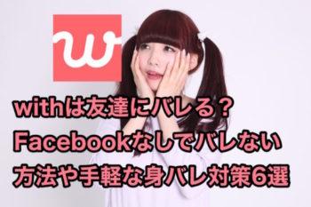 withは友達にバレる?Facebookなしでもバレない方法や身バレ対策6選!