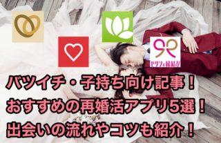 バツイチ・子持ち向けの再婚活アプリおすすめ5選!出会いの流れも徹底紹介!