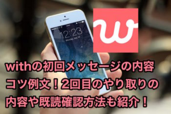with初回メッセージの内容コツ例文!2回目のやり取り内容や既読確認方法も!