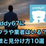 Paddy67(パディー67)にサクラや業者はいる?特徴と見分け方10選!