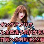 マッチングアプリで写真と全然違う男女が来た!写真詐欺への対処法22選!