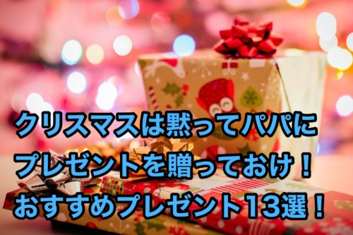 クリスマスに成功したいならパパにプレゼントを贈っとけ!オススメのプレゼント13選!
