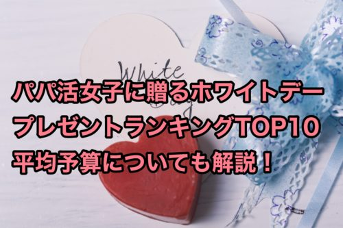 パパ活女子に贈るホワイトデープレゼントランキングTOP10!予算も紹介!