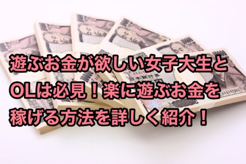 遊ぶお金がない女子大生とOLは必見!楽に遊ぶお金が稼げる方法5選!