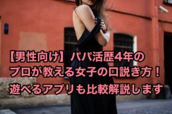 【男性向け】パパ活歴4年のプロが教える女の子の口説き方!遊べるアプリも比較!