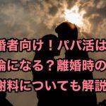 【既婚者向け】パパ活は不倫になる?離婚時の慰謝料についても解説!